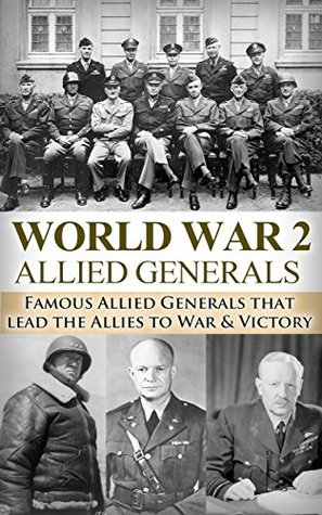 World War 2: Allied Generals: Famous Allied Generals that Lead the Allies to War & Victory (World War II, World War 2, WWII, WW2, Allied Generals, unbroken, Eisenhower, MacAuthur Book 1)