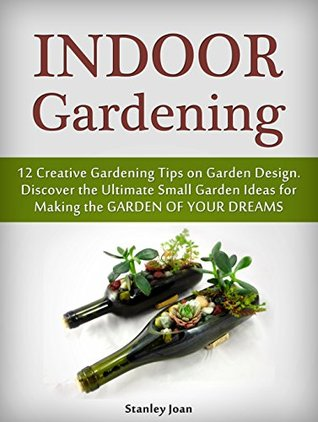 Indoor Gardening: 12 Creative Gardening Tips on Garden Design. Discover the Ultimate Small Garden Ideas for Creating the Garden of Your Dreams