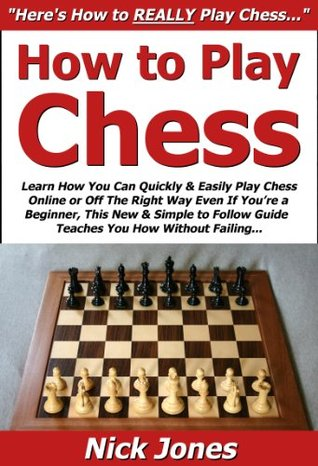 How to Play Chess: Learn How You Can Quickly & Easily Play Chess Online or Off The Right Way Even If You're a Beginner, This New & Simple to Follow Guide Teaches You How Without Failing