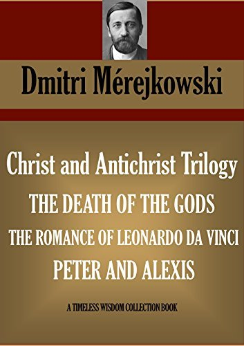 Christ and Antichrist Trilogy 1. THE DEATH OF THE GODS (Julian the Apostate) 2. THE ROMANCE OF LEONARDO DA VINCI: (THE FORERUNNER) 3. PETER AND ALEXIS: ... THE GREAT (Timeless Wisdom Collection)