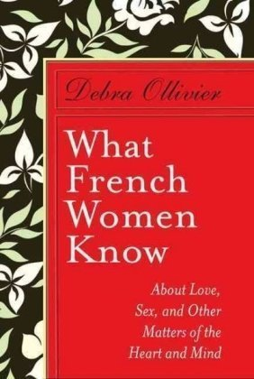 What French Women Know  About Love, Sex and Other Matters of ... by Debra Ollivier