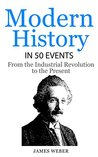 Modern History in 50 Events: From the Industrial Revolution to the Present (History in 50 Events Series Book 7)