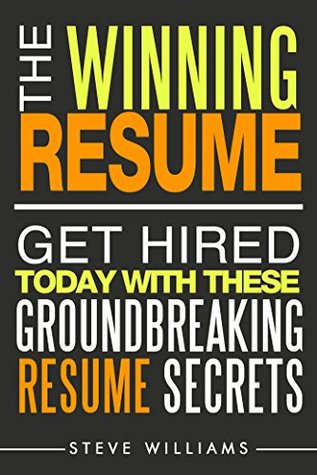 The Winning Resume: Get Hired Today With These Groundbreaking Resume Secrets