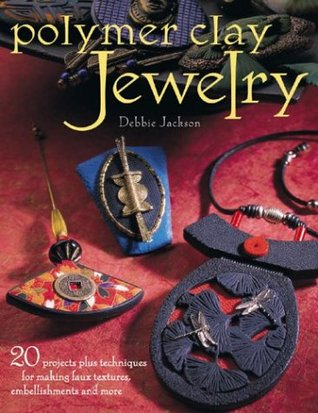 Polymer Clay Jewelry: 20 Projects Plus Techniques for Making Faux Textures, Embellishments and More