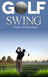 Golf: Golf Swing Guide for Dummies: Learn Perfect Golf Swing Instruction to Play Like a Pro in Less that 30 Days (Golf Basics, Golf Fundamentals, Golf ... a pro, Golf tips, Game, Golf Execution,)