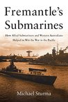 Fremantle's Submarines: How Allied Submariners and Western Australians Helped Win the War in the Pacific