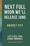 Next Full Moon We'll Release Juno: Let's Tell This Story Properly Short Story Singles