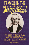 Travels in the Shining Island: The Story of James Evans and the Invention of the Cree Syllabary Alphabet