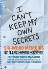 I Can't Keep My Own Secrets: Six-Word Memoirs by Teens Famous  Obscure