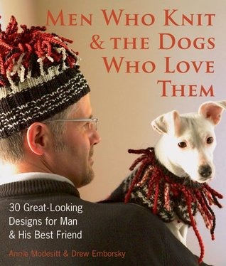Men Who Knit  The Dogs Who Love Them by Annie Modesitt