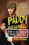 Paddy Machiavelli - How to Get Ahead in Irish Politics: An Entertaining and Irreverent History of Irish Politicians