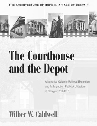 The Courthouse and the Depot: The Architecture of Hope in an Age of Despair : A Narrative Guide to Railroad Expansion and Its Impact on Public Architecture in Georgia, 1833-1910