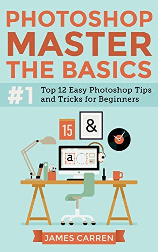 Photoshop - Master The Basics: Top 12 Easy Photoshop Tips and Tricks for Beginners (Photoshop - Photoshop cc series)