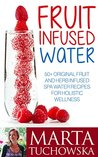 Fruit Infused Water: 50+ Original Fruit Infused SPA Water Recipes to Revolutionize Your Health, Cleanse Your Body and (if desired) Start Losing Weight ... Weight Loss, Alkaline Diet Book 1)