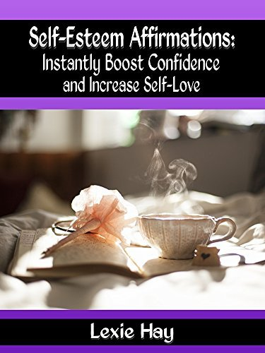 Self-Esteem Affirmations: Instantly Boost Confidence and Increase Self-Love