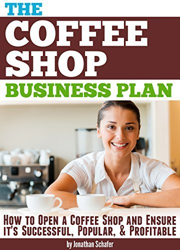 The Coffee Shop Business Plan: How to Open a Coffee Shop and Ensure it's Successful, Popular, and Profitable