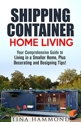 Shipping Container Home Living: Your Comprehensive Guide to Living in a Smaller Home, Plus Decorating and Designing Tips!