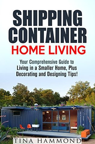 Shipping Container Home Living: Your Comprehensive Guide to Living in a Smaller Home, Plus Decorating and Designing Tips! (Tiny House Living & Interior Design)