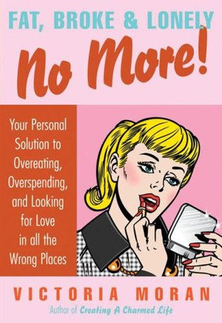 Fat, Broke Lonely No More: Your Personal Solution to Overeating, Overspending, and Looking for Love in All the Wrong Places