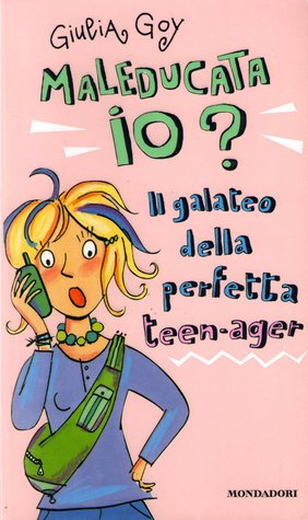 Maleducata Io Il Galateo Della Perfetta Teen Ager By Giulia Goy