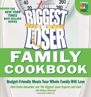 The Biggest Loser Family Cookbook : Budget-Friendly Meals Your Whole Family Will Love