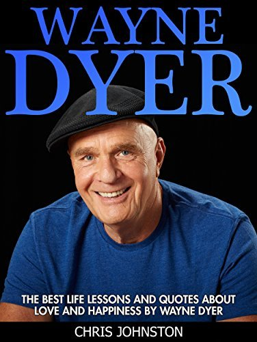 Wayne Dyer: The Best Life Lessons And Quotes About Love And Happiness by Wayne Dyer (I Can See Clearly Now, The Shift, Change Your Life)