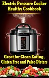 Electric Pressure Cooker Healthy Cookbook: Non Processed recipes. Great for Clean Eating, Gluten Free and Paleo Dieters