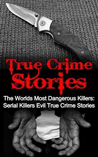 True Crime Stories: The Worlds Most Dangerous Killers: Serial Killers Evil True Crime Stories (True Crime, Serial Killers True Crime, Serial Killers, Cold Cases True Crime, True Crime Stories Book 2)