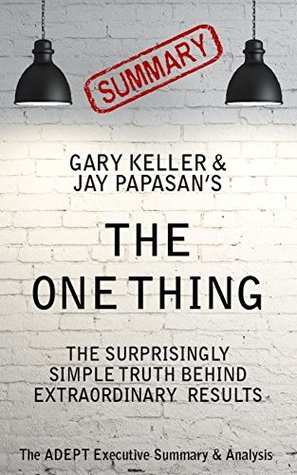 The One thing: by Gary Keller & Jay Papasan | A Concise Summary & Analysis: The Surprisingly Simple Truth Behind Extraordinary Results