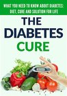 The Diabetes Cure: What You Need to Know About Diabetes: Diet, Treatment and Solution for Life