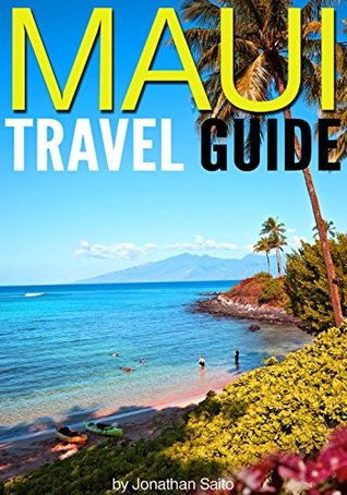 Maui Travel Guide: Experience the Best Places to Stay, Eat, Drink, Hike, Bike, Beach, Surf, Snorkel, and Discover in Maui Hawaii -