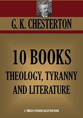 G.K.CHESTERTON 10 BOOKS ON THEOLOGY, TYRANNY AND LITERATURE. Heretics, Orthodoxy, What's Wrong with the World, Eugenics and Other Evils, The Everlasting ... (Timeless Wisdom Collection Book 1132)