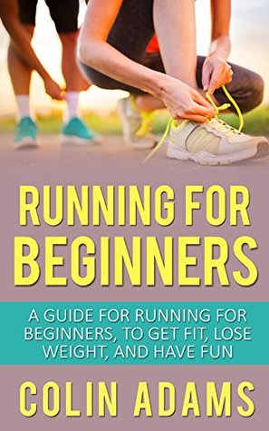 Running for Beginners: A Guide for Running for Beginners to Get Fit, Lose Weight, and Have Fun (Running, Running for Beginners, Diet, Marathon Training, ... 5K, Health and Fitness, Running Barefoot)