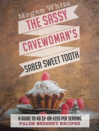 Paleo Desserts: The Sassy Cavewoman's Saber Sweet Tooth: A Guide to 40 $2-Or-Less Per Serving Paleo Dessert Recipes (The Sassy Cavewoman Cookbooks)