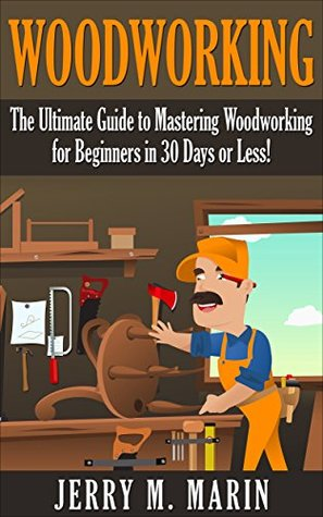 Woodworking: The Ultimate Guide to Mastering Woodworking for Beginners in 30 Days or Less!