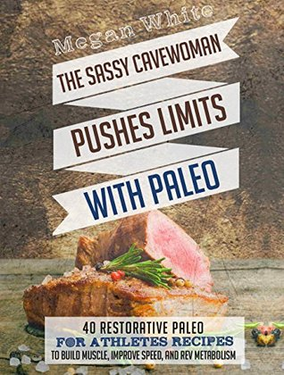 Paleo For Athletes: The Sassy Cavewoman Pushes Limits with Paleo: 40 Restorative Paleo for Athletes Recipes to Build Muscle, Improve Speed, and Rev Metabolism