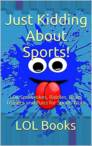 Just Kidding About Sports!: LOL Sport Jokes, Riddles, Brain Teasers and Puns for Sports Nuts (Just Kidding Joke Books Book 1)