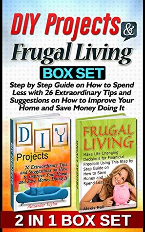 DIY Projects & Frugal Living Box Set: Step by Step Guide on How to Spend Less with 26 Extraordinary Tips and Suggestions on How to Improve Your Home and ... Books, Frugal Living Books, DIY projects,)