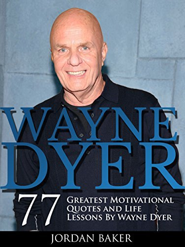 Wayne Dyer: 77 Greatest Motivational Quotes and Life Lessons By Wayne Dyer (I Can See Clearly Now, Living the Wisdom of the Tao, Change Your Life)