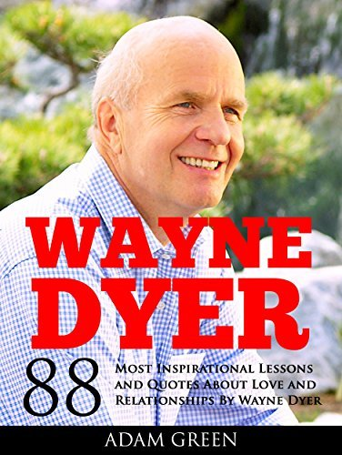Wayne Dyer: 88 Most Inspirational Lessons and Quotes About Love and Relationships By Wayne Dyer