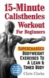15-Minute Calisthenics Workout for Beginners: Supercharged Bodyweight Exercises to a Lean & Toned Body (No Gym. No Special Equipment Required.)