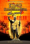 King Kamehameha The Great: King of the Hawaiian Islands, Hawaii History, A Biography
