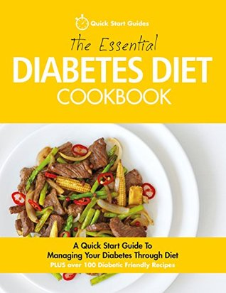 The Essential Diabetes Diet Cookbook: A Quick Start Guide To Managing Your Diabetes Through Diet PLUS Over 100 Diabetic Friendly Recipes