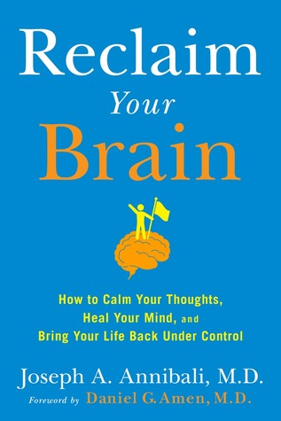 Reclaim Your Brain: How to Calm Your Thoughts, Heal Your Mind, and Bring Your Life Back Under Control por Joseph A. Annibali, Daniel G. Amen