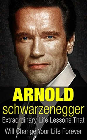 Arnold Schwarzenegger: Extraordinary Life Lessons That Will Change Your Life Forever (Inspirational Books)