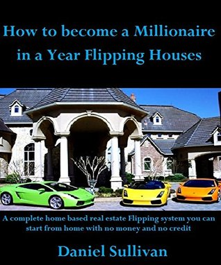 How to become a millionaire in a year flipping houses: How to become a millionaire in a year will show you how to start a home based real estate flipping business using no money and no credit
