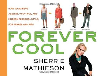 Forever Cool: How to Achieve Ageless, Youthful, and Modern Personal Style, for Women and Men
