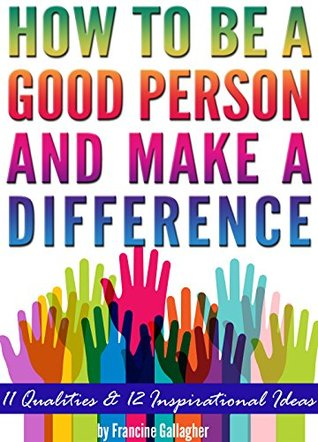 how to be a good person and make a difference 11 qualities of a