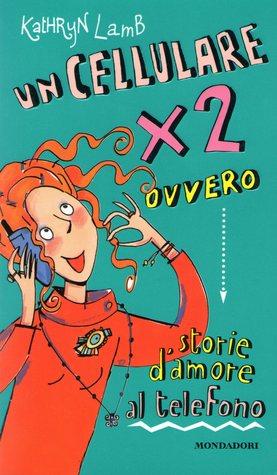 Un cellulare x 2: Ovvero storie d'amore al telefono