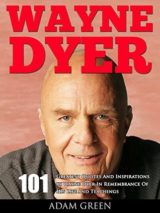 Wayne Dyer: 101 Greatest Quotes And Inspirations by Wayne Dyer In Remembrance Of His Life and Teachings (I Can See Clearly Now, Change Your Thoughts, Change Your Life)